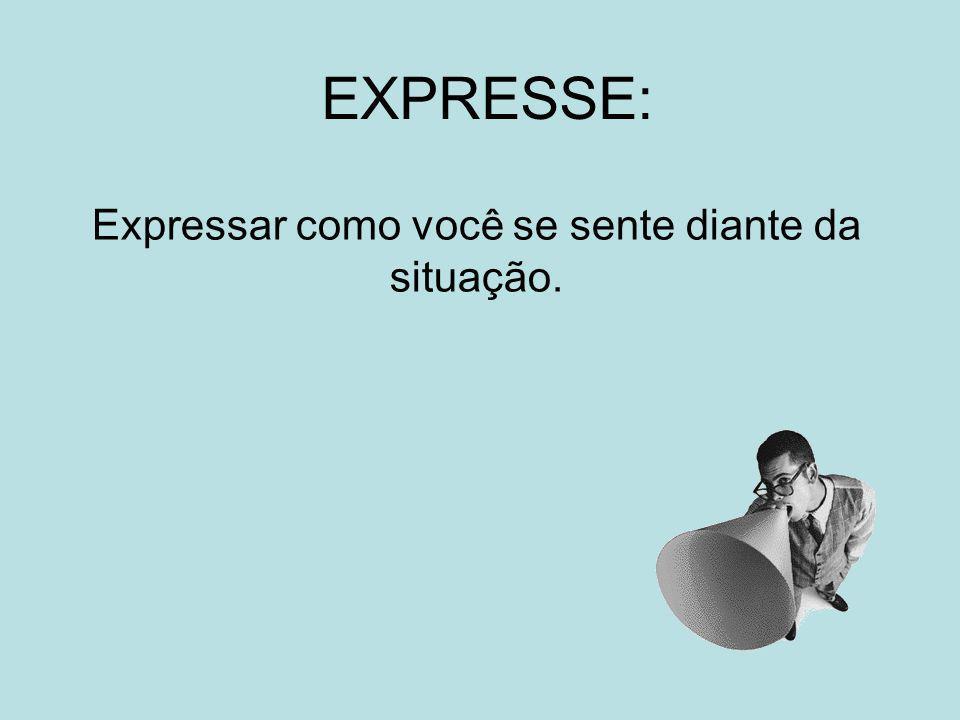 EXPRESSE: Expressar como você se sente diante da situação.