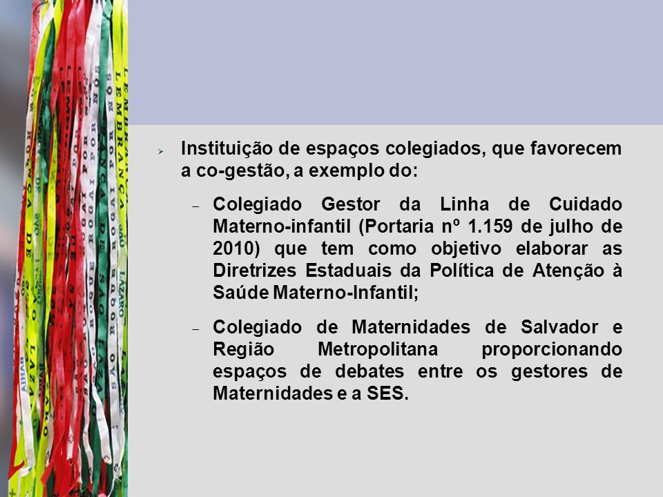 Instituição de espaços colegiados, que favorecem a co-gestão, a exemplo do: Colegiado Gestor da Linha de Cuidado Materno-infantil (Portaria nº 1.159 d
