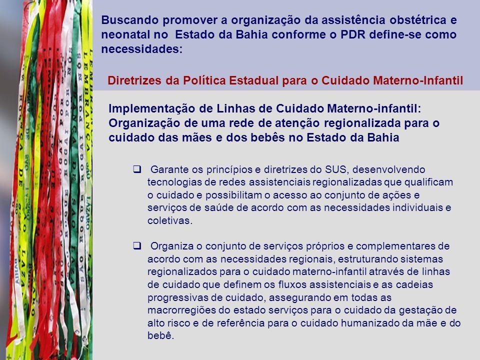 Buscando promover a organização da assistência obstétrica e neonatal no Estado da Bahia conforme o PDR define-se como necessidades: Diretrizes da Polí