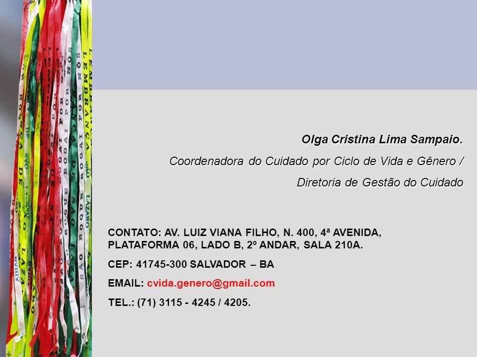 Olga Cristina Lima Sampaio. Coordenadora do Cuidado por Ciclo de Vida e Gênero / Diretoria de Gestão do Cuidado CONTATO: AV. LUIZ VIANA FILHO, N. 400,