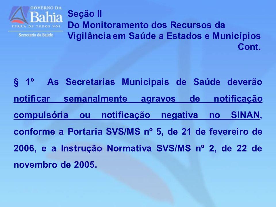 Seção II Do Monitoramento dos Recursos da Vigilância em Saúde a Estados e Municípios Cont. § 1º As Secretarias Municipais de Saúde deverão notificar s