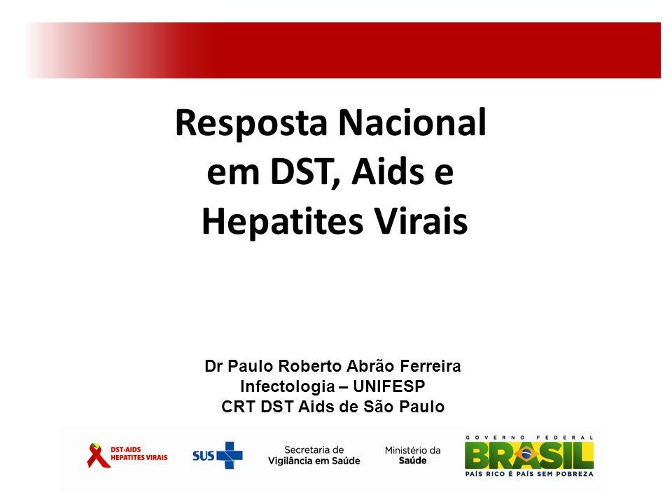 Resposta Nacional em DST, Aids e Hepatites Virais Dr Paulo Roberto Abrão Ferreira Infectologia – UNIFESP CRT DST Aids de São Paulo
