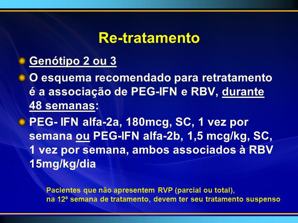 Re-tratamento Genótipo 2 ou 3 O esquema recomendado para retratamento é a associação de PEG-IFN e RBV, durante 48 semanas: PEG- IFN alfa-2a, 180mcg, SC, 1 vez por semana ou PEG-IFN alfa-2b, 1,5 mcg/kg, SC, 1 vez por semana, ambos associados à RBV 15mg/kg/dia Pacientes que não apresentem RVP (parcial ou total), na 12ª semana de tratamento, devem ter seu tratamento suspenso