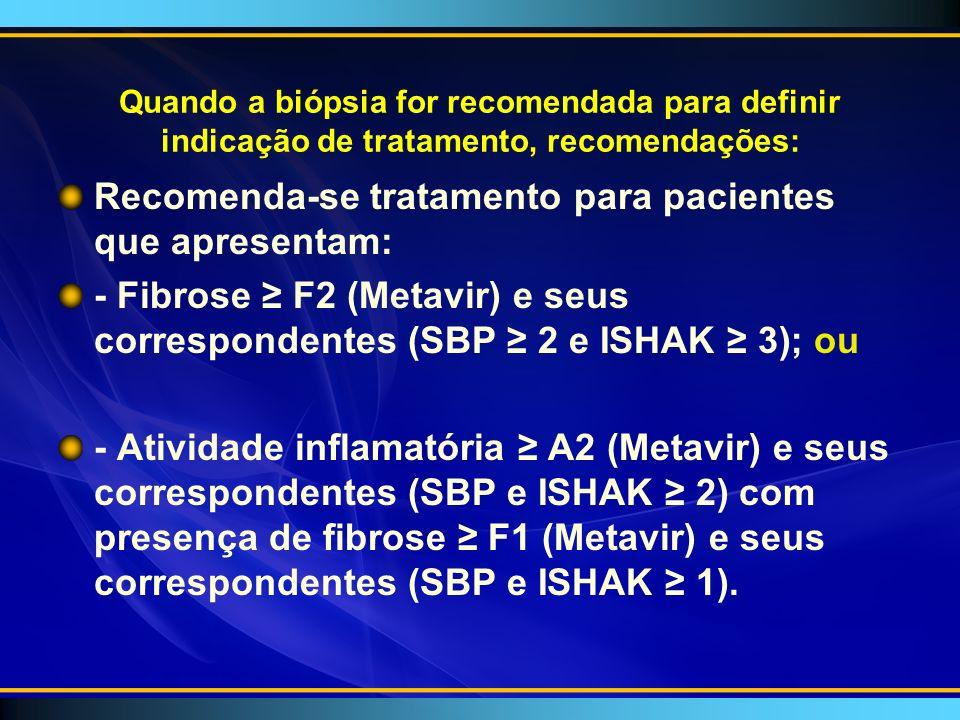 Quando a biópsia for recomendada para definir indicação de tratamento, recomendações: Recomenda-se tratamento para pacientes que apresentam: - Fibrose F2 (Metavir) e seus correspondentes (SBP 2 e ISHAK 3); ou - Atividade inflamatória A2 (Metavir) e seus correspondentes (SBP e ISHAK 2) com presença de fibrose F1 (Metavir) e seus correspondentes (SBP e ISHAK 1).