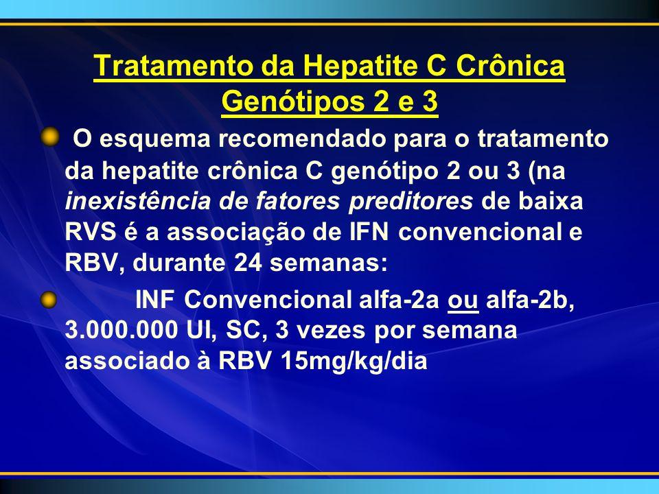 Tratamento da Hepatite C Crônica Genótipos 2 e 3 O esquema recomendado para o tratamento da hepatite crônica C genótipo 2 ou 3 (na inexistência de fatores preditores de baixa RVS é a associação de IFN convencional e RBV, durante 24 semanas: INF Convencional alfa-2a ou alfa-2b, 3.000.000 UI, SC, 3 vezes por semana associado à RBV 15mg/kg/dia