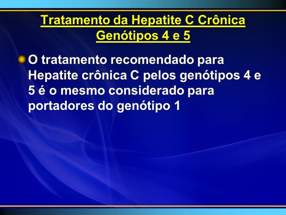 Tratamento da Hepatite C Crônica Genótipos 4 e 5 O tratamento recomendado para Hepatite crônica C pelos genótipos 4 e 5 é o mesmo considerado para portadores do genótipo 1
