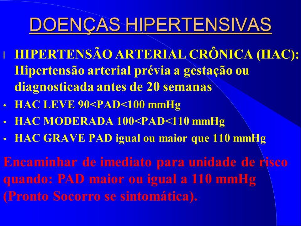 DOENÇAS HIPERTENSIVAS l HIPERTENSÃO ARTERIAL CRÔNICA (HAC): Hipertensão arterial prévia a gestação ou diagnosticada antes de 20 semanas HAC LEVE 90<PAD<100 mmHg HAC MODERADA 100<PAD<110 mmHg HAC GRAVE PAD igual ou maior que 110 mmHg Encaminhar de imediato para unidade de risco quando: PAD maior ou igual a 110 mmHg (Pronto Socorro se sintomática).