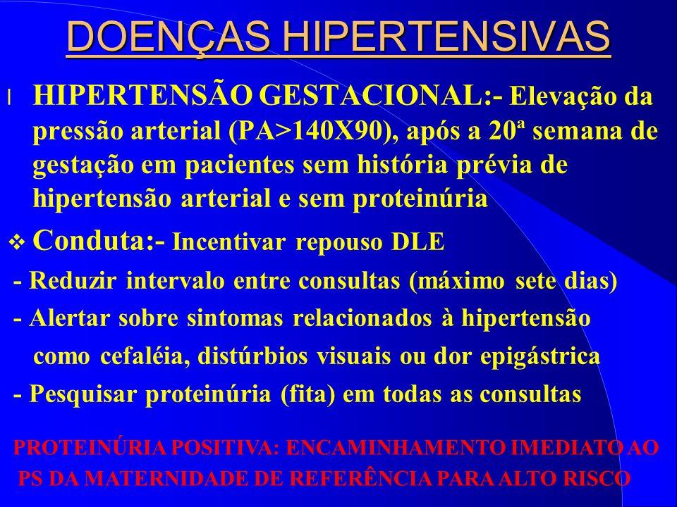 DOENÇAS HIPERTENSIVAS l HIPERTENSÃO GESTACIONAL:- Elevação da pressão arterial (PA>140X90), após a 20ª semana de gestação em pacientes sem história prévia de hipertensão arterial e sem proteinúria Conduta:- Incentivar repouso DLE - Reduzir intervalo entre consultas (máximo sete dias) - Alertar sobre sintomas relacionados à hipertensão como cefaléia, distúrbios visuais ou dor epigástrica - Pesquisar proteinúria (fita) em todas as consultas PROTEINÚRIA POSITIVA: ENCAMINHAMENTO IMEDIATO AO PS DA MATERNIDADE DE REFERÊNCIA PARA ALTO RISCO