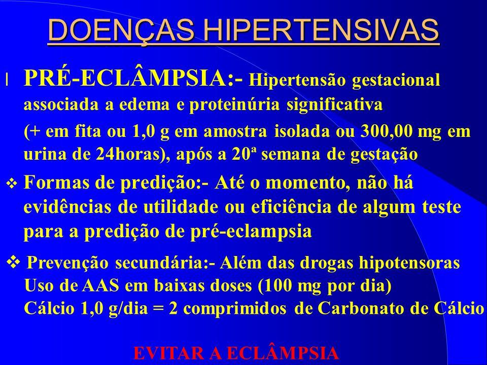 DOENÇAS HIPERTENSIVAS l PRÉ-ECLÂMPSIA:- Hipertensão gestacional associada a edema e proteinúria significativa (+ em fita ou 1,0 g em amostra isolada ou 300,00 mg em urina de 24horas), após a 20ª semana de gestação Formas de predição:- Até o momento, não há evidências de utilidade ou eficiência de algum teste para a predição de pré-eclampsia Prevenção secundária:- Além das drogas hipotensoras Uso de AAS em baixas doses (100 mg por dia) Cálcio 1,0 g/dia = 2 comprimidos de Carbonato de Cálcio EVITAR A ECLÂMPSIA