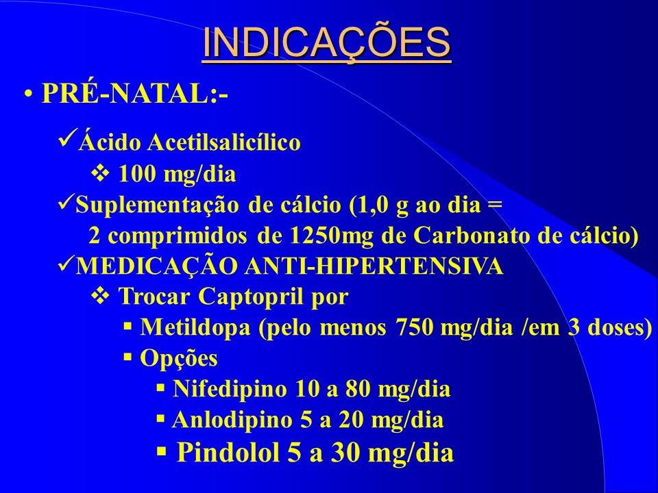 INDICAÇÕES PRÉ-NATAL:- Ácido Acetilsalicílico 100 mg/dia Suplementação de cálcio (1,0 g ao dia = 2 comprimidos de 1250mg de Carbonato de cálcio) MEDICAÇÃO ANTI-HIPERTENSIVA Trocar Captopril por Metildopa (pelo menos 750 mg/dia /em 3 doses) Opções Nifedipino 10 a 80 mg/dia Anlodipino 5 a 20 mg/dia Pindolol 5 a 30 mg/dia