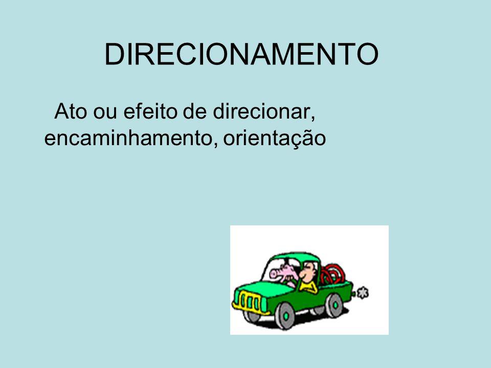 DIRECIONAMENTO Ato ou efeito de direcionar, encaminhamento, orientação