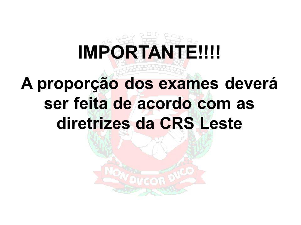 IMPORTANTE!!!! A proporção dos exames deverá ser feita de acordo com as diretrizes da CRS Leste