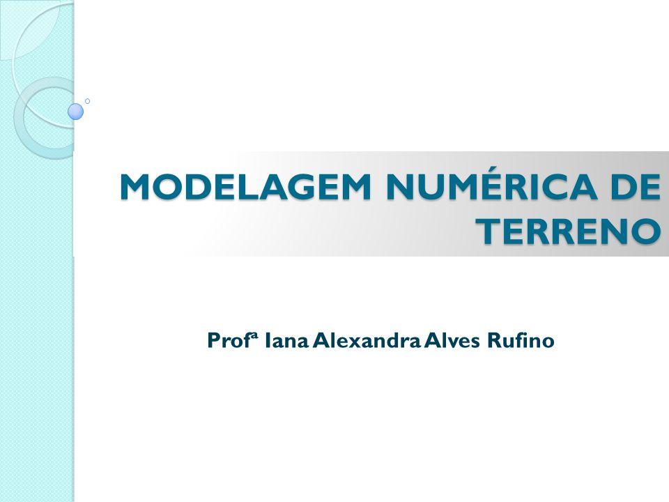MODELAGEM NUMÉRICA DE TERRENO Profª Iana Alexandra Alves Rufino