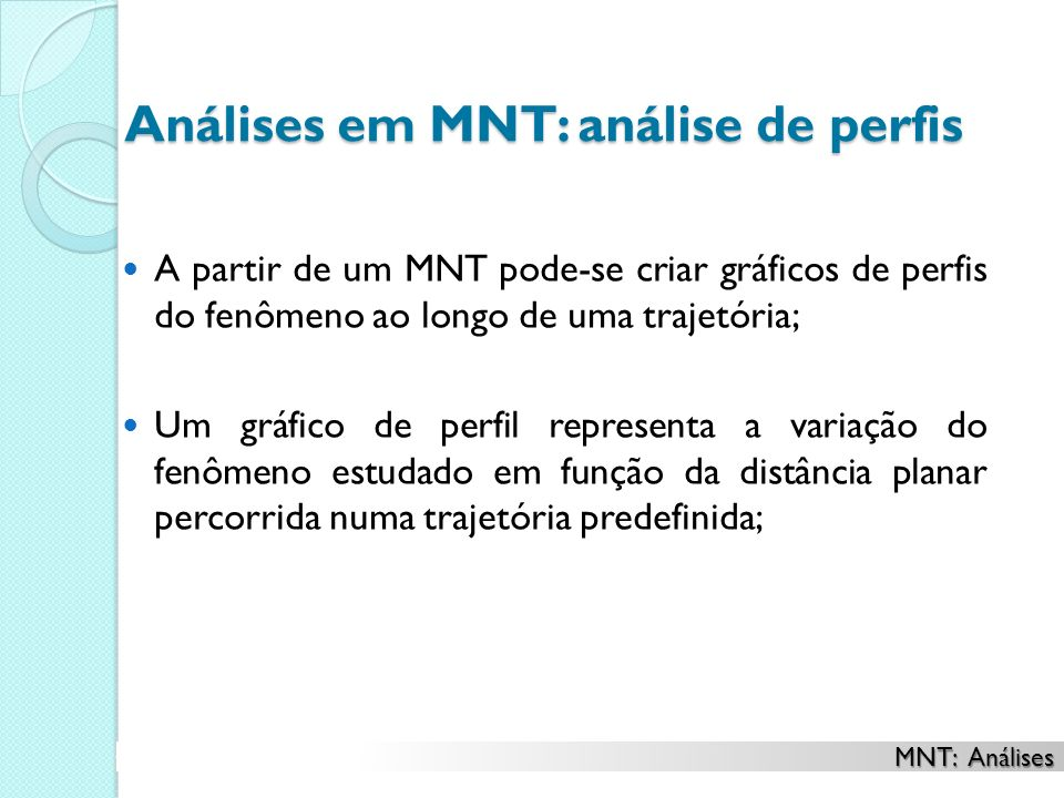 Análises em MNT: análise de perfis A partir de um MNT pode-se criar gráficos de perfis do fenômeno ao longo de uma trajetória; Um gráfico de perfil representa a variação do fenômeno estudado em função da distância planar percorrida numa trajetória predefinida; MNT: Análises