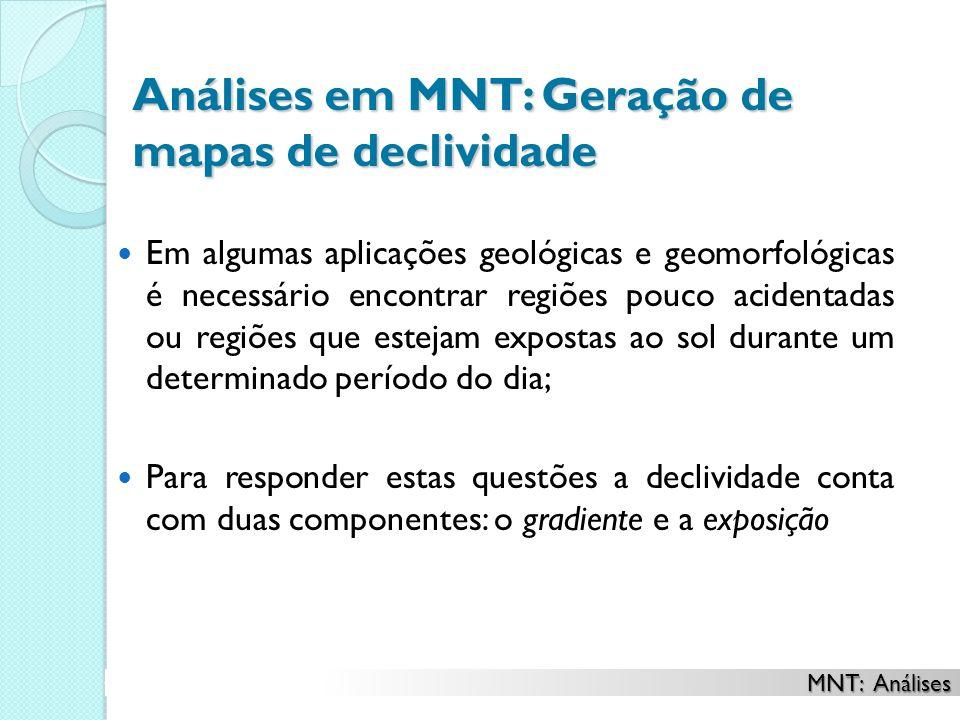 Análises em MNT: Geração de mapas de declividade Em algumas aplicações geológicas e geomorfológicas é necessário encontrar regiões pouco acidentadas o