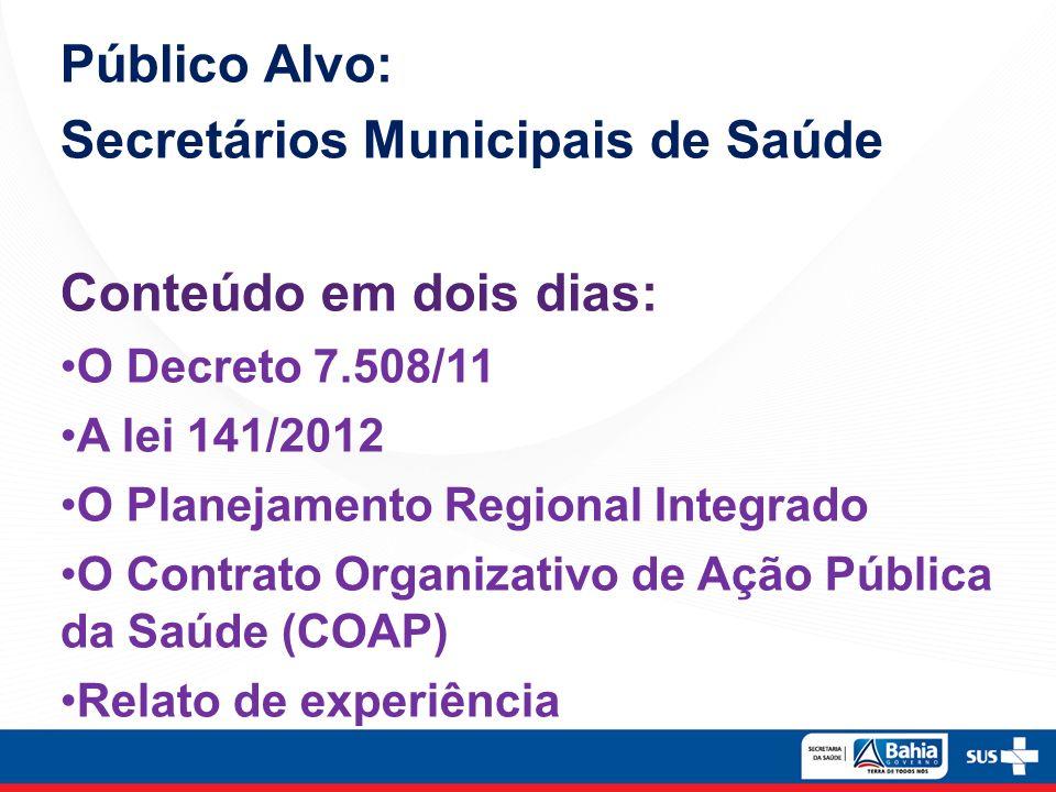 Público Alvo: Secretários Municipais de Saúde Conteúdo em dois dias: O Decreto 7.508/11 A lei 141/2012 O Planejamento Regional Integrado O Contrato Or