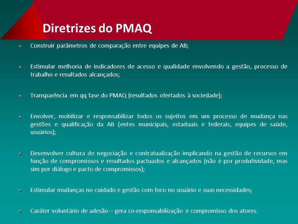 Diretrizes do PMAQ Construir parâmetros de comparação entre equipes de AB; Estimular melhoria de indicadores de acesso e qualidade envolvendo a gestão, processo de trabalho e resultados alcançados; Transparência em qq fase do PMAQ (resultados ofertados à sociedade); Envolver, mobilizar e responsabilizar todos os sujeitos em um processo de mudança nas gestões e qualificação da AB (entes municipais, estaduais e federais, equipes de saúde, usuários); Desenvolver cultura de negociação e contratualização implicando na gestão de recursos em função de compromissos e resultados pactuados e alcançados (não é por produtividade, mas sim por diálogo e pacto de compromissos); Estimular mudanças no cuidado e gestão com foco no usuário e suas necessidades; Caráter voluntário de adesão – gera co-responsabilização e compromisso dos atores.