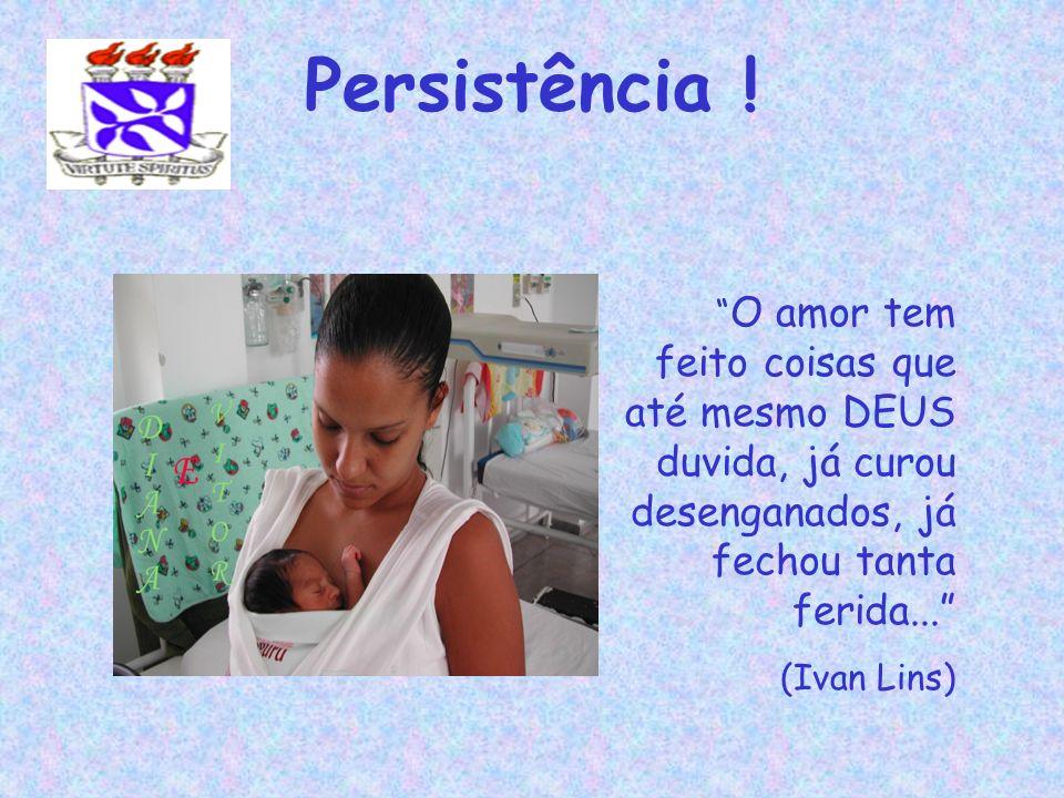 Persistência ! O amor tem feito coisas que até mesmo DEUS duvida, já curou desenganados, já fechou tanta ferida... (Ivan Lins)