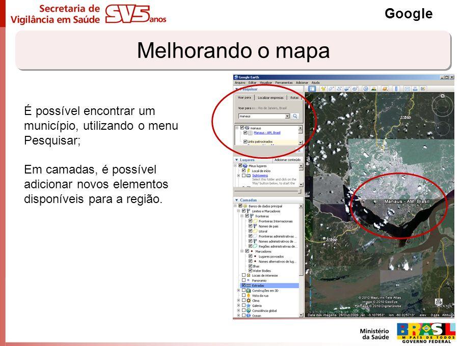 Melhorando o mapa Google É possível encontrar um município, utilizando o menu Pesquisar; Em camadas, é possível adicionar novos elementos disponíveis