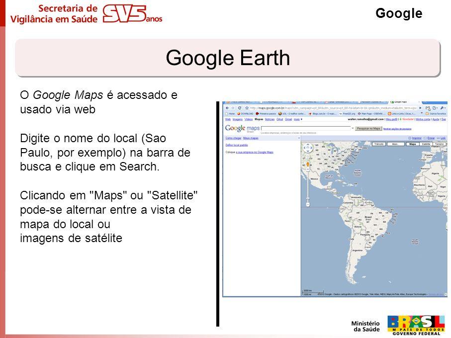 Google Earth Google O Google Maps é acessado e usado via web Digite o nome do local (Sao Paulo, por exemplo) na barra de busca e clique em Search. Cli