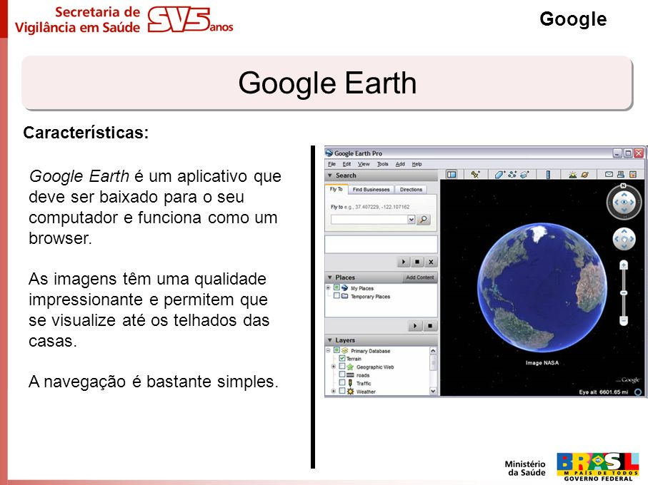 Google Earth Google Google Earth é um aplicativo que deve ser baixado para o seu computador e funciona como um browser. As imagens têm uma qualidade i
