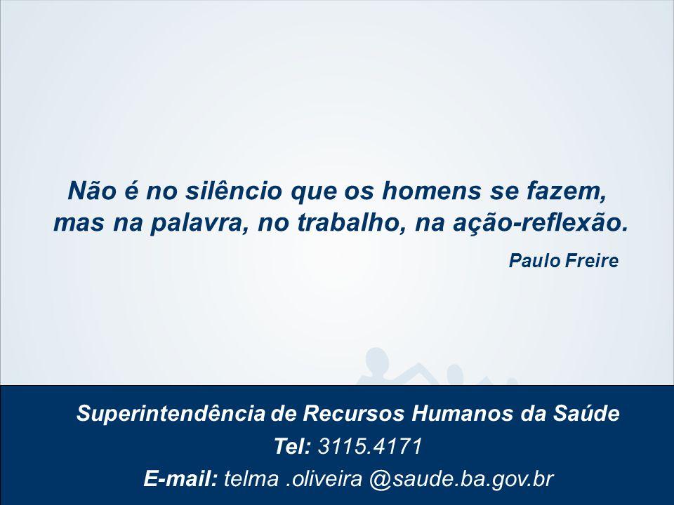Superintendência de Recursos Humanos da Saúde Tel: 3115.4171 E-mail: telma.oliveira @saude.ba.gov.br Não é no silêncio que os homens se fazem, mas na