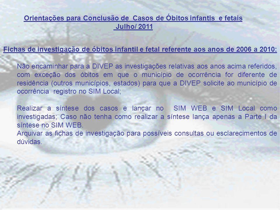 Orientações para Conclusão de Casos de Óbitos infantis e fetais Julho/ 2011 Fichas de investigação de óbitos infantil e fetal referente aos anos de 20