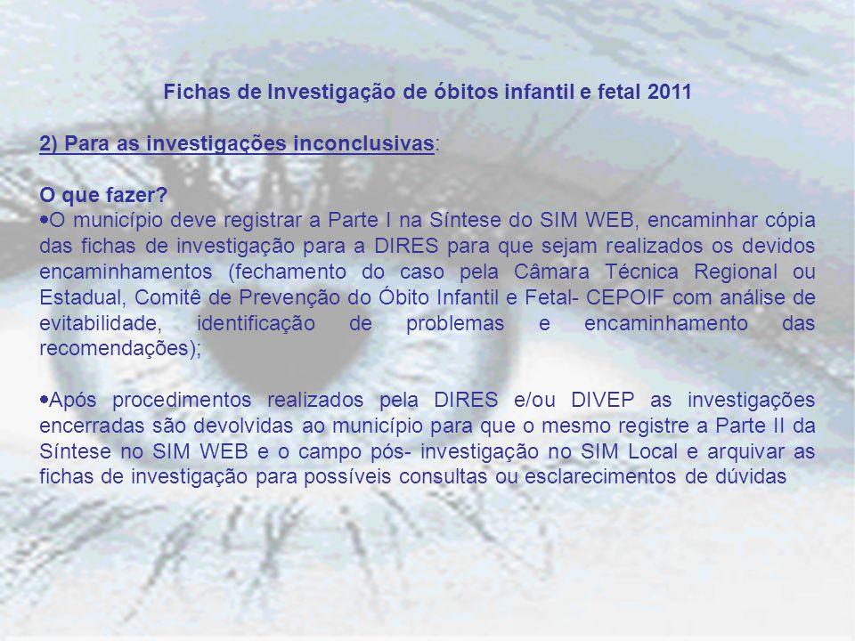 Fichas de Investigação de óbitos infantil e fetal 2011 2) Para as investigações inconclusivas: O que fazer? O município deve registrar a Parte I na Sí