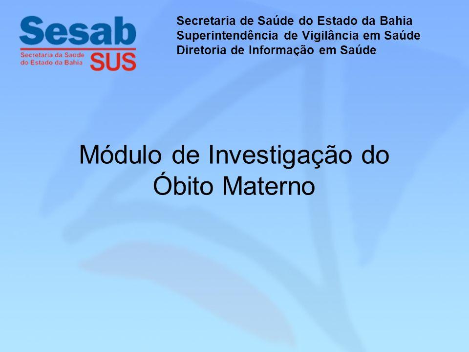 Módulo de Investigação do Óbito Materno Secretaria de Saúde do Estado da Bahia Superintendência de Vigilância em Saúde Diretoria de Informação em Saúde