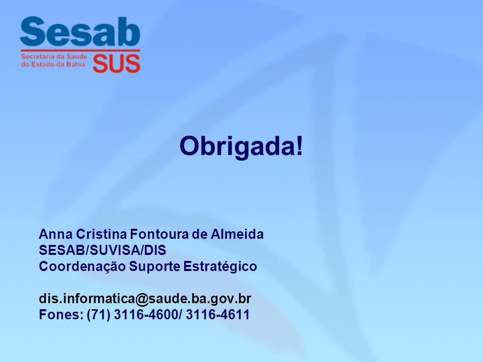 Anna Cristina Fontoura de Almeida SESAB/SUVISA/DIS Coordenação Suporte Estratégico dis.informatica@saude.ba.gov.br Fones: (71) 3116-4600/ 3116-4611 Obrigada!