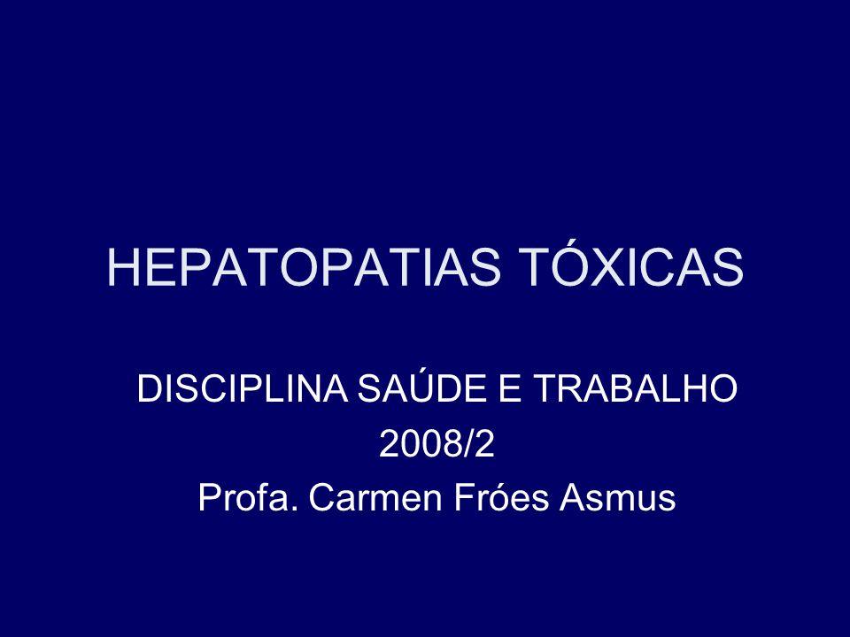 HEPATOPATIAS TÓXICAS DISCIPLINA SAÚDE E TRABALHO 2008/2 Profa. Carmen Fróes Asmus