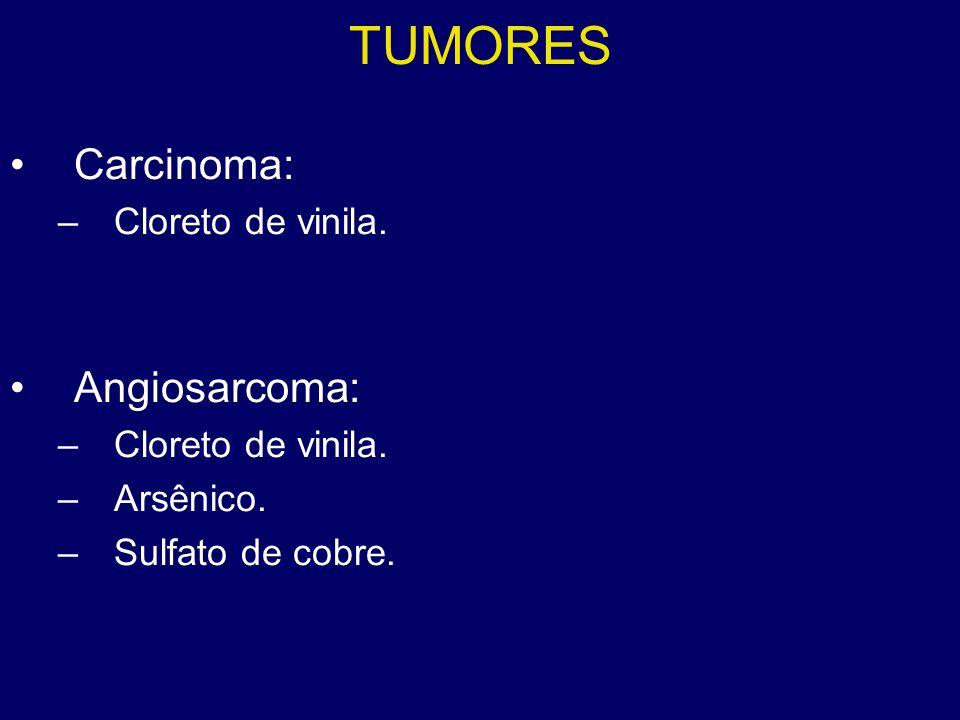 TUMORES Carcinoma: –Cloreto de vinila. Angiosarcoma: –Cloreto de vinila. –Arsênico. –Sulfato de cobre.