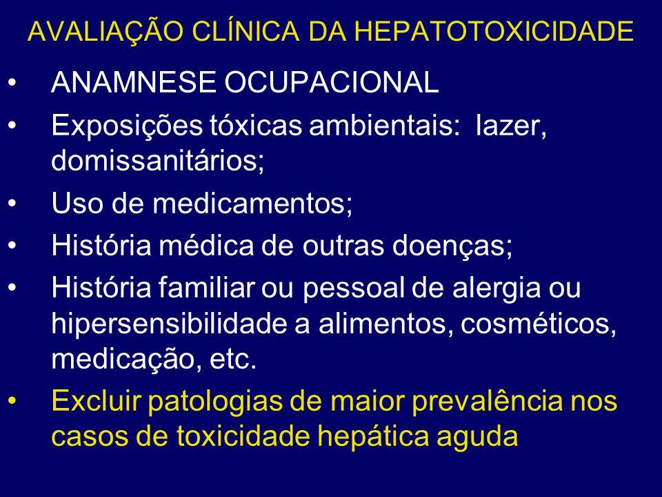 AVALIAÇÃO CLÍNICA DA HEPATOTOXICIDADE ANAMNESE OCUPACIONAL Exposições tóxicas ambientais: lazer, domissanitários; Uso de medicamentos; História médica