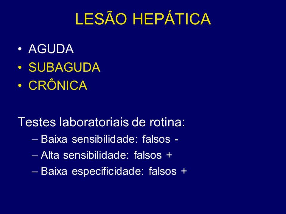 LESÃO HEPÁTICA AGUDA SUBAGUDA CRÔNICA Testes laboratoriais de rotina: –Baixa sensibilidade: falsos - –Alta sensibilidade: falsos + –Baixa especificida