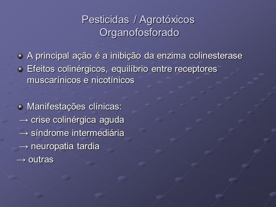 Pesticidas / Agrotóxicos Organofosforado A principal ação é a inibição da enzima colinesterase Efeitos colinérgicos, equilíbrio entre receptores musca