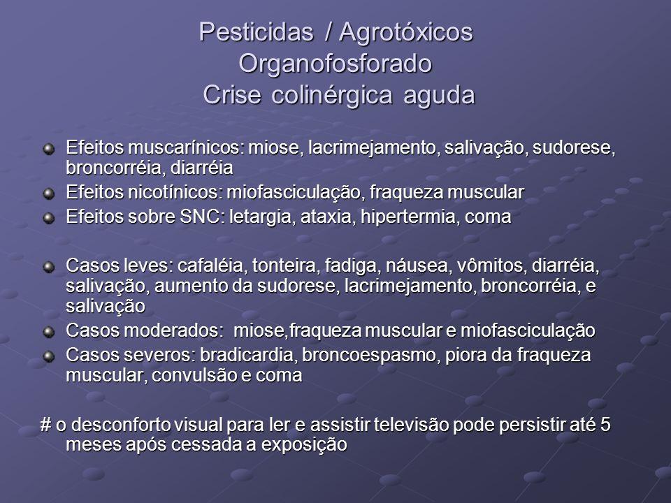 Pesticidas / Agrotóxicos Organofosforado Crise colinérgica aguda Efeitos muscarínicos: miose, lacrimejamento, salivação, sudorese, broncorréia, diarré