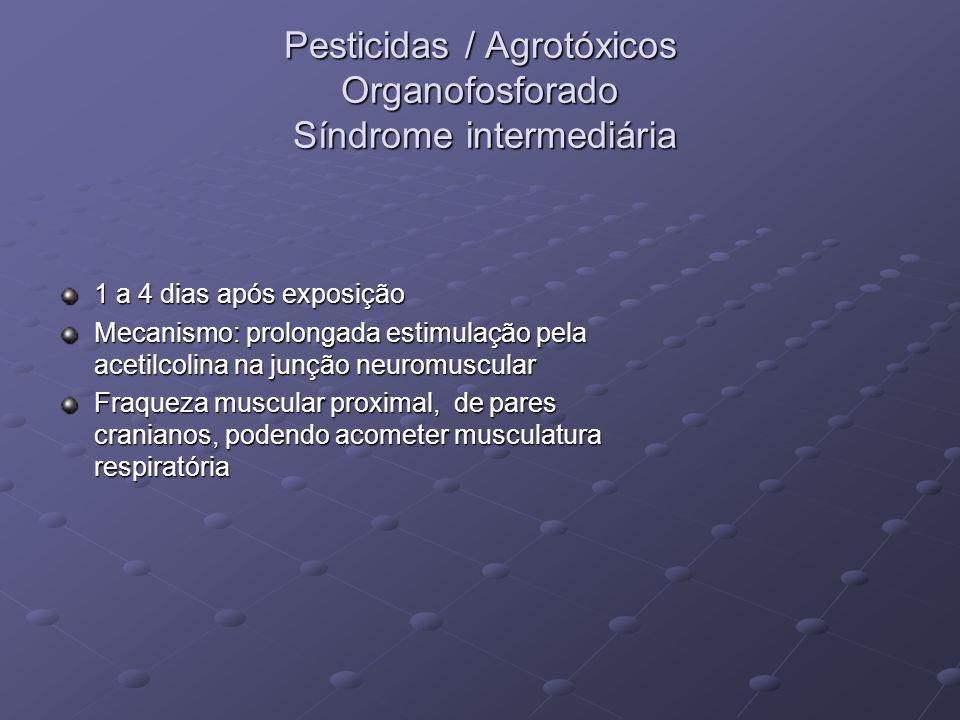 Pesticidas / Agrotóxicos Organofosforado Síndrome intermediária 1 a 4 dias após exposição Mecanismo: prolongada estimulação pela acetilcolina na junçã