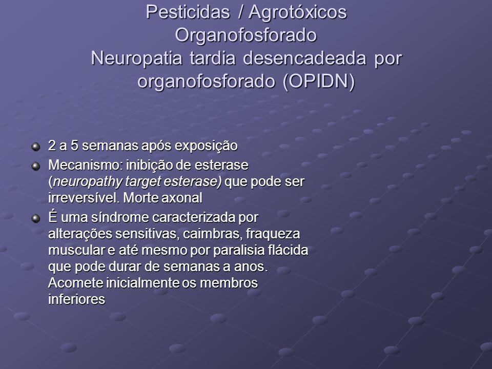 Pesticidas / Agrotóxicos Organofosforado Neuropatia tardia desencadeada por organofosforado (OPIDN) 2 a 5 semanas após exposição Mecanismo: inibição d