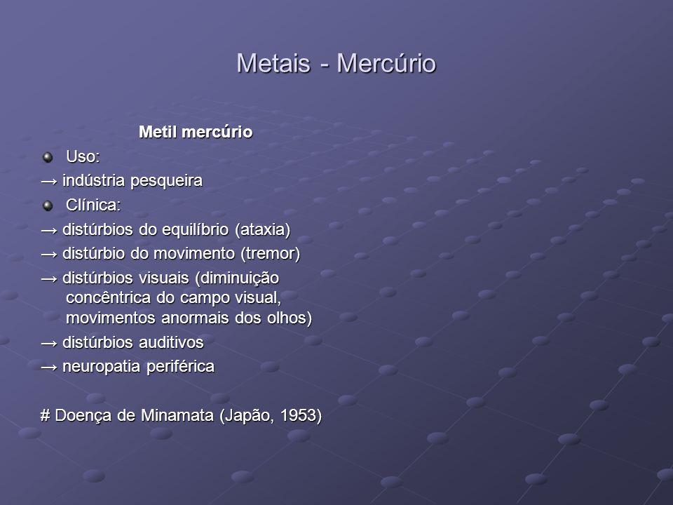 Metais - Mercúrio Metil mercúrio Uso: indústria pesqueira indústria pesqueiraClínica: distúrbios do equilíbrio (ataxia) distúrbios do equilíbrio (atax