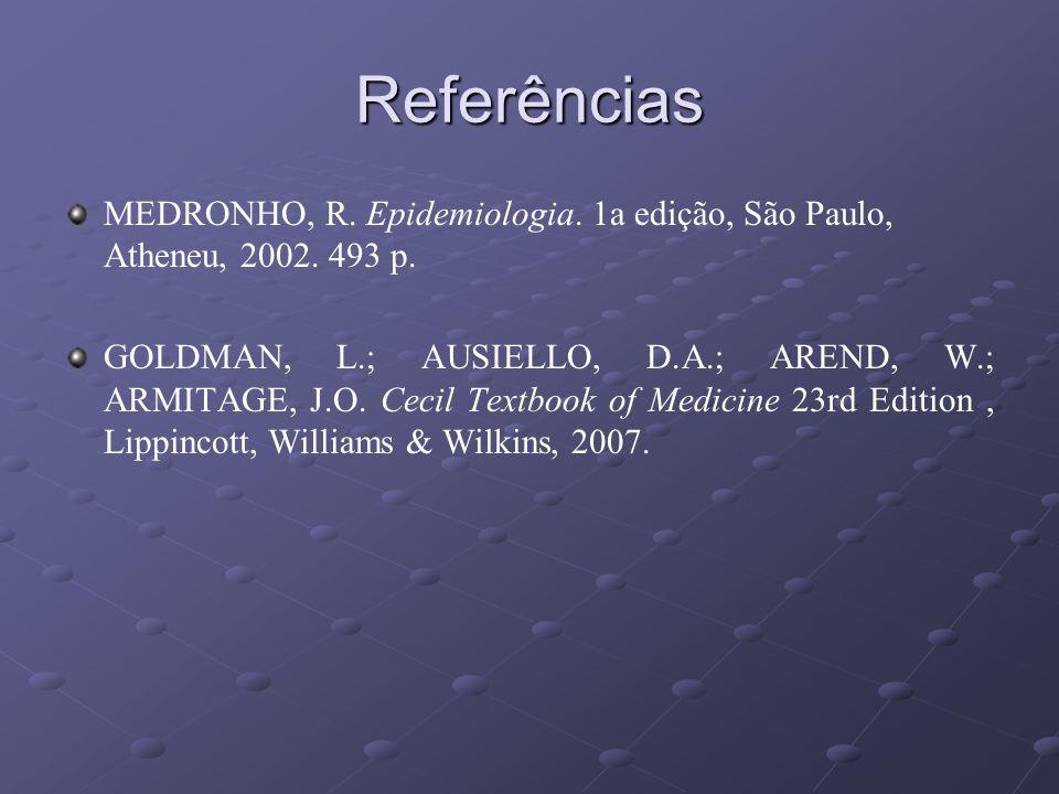Referências MEDRONHO, R. Epidemiologia. 1a edição, São Paulo, Atheneu, 2002. 493 p. GOLDMAN, L.; AUSIELLO, D.A.; AREND, W.; ARMITAGE, J.O. Cecil Textb