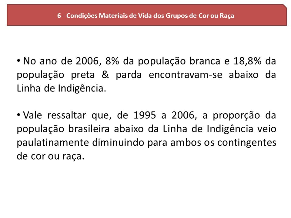 6 - Condições Materiais de Vida dos Grupos de Cor ou Raça No ano de 2006, 8% da população branca e 18,8% da população preta & parda encontravam-se aba