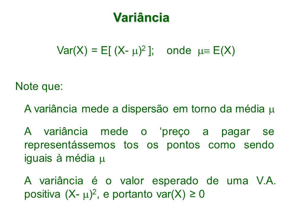 Variância Var(X) = E[ (X- ) 2 ]; onde E(X) Note que: A variância mede a dispersão em torno da média A variância mede o preço a pagar se representássem