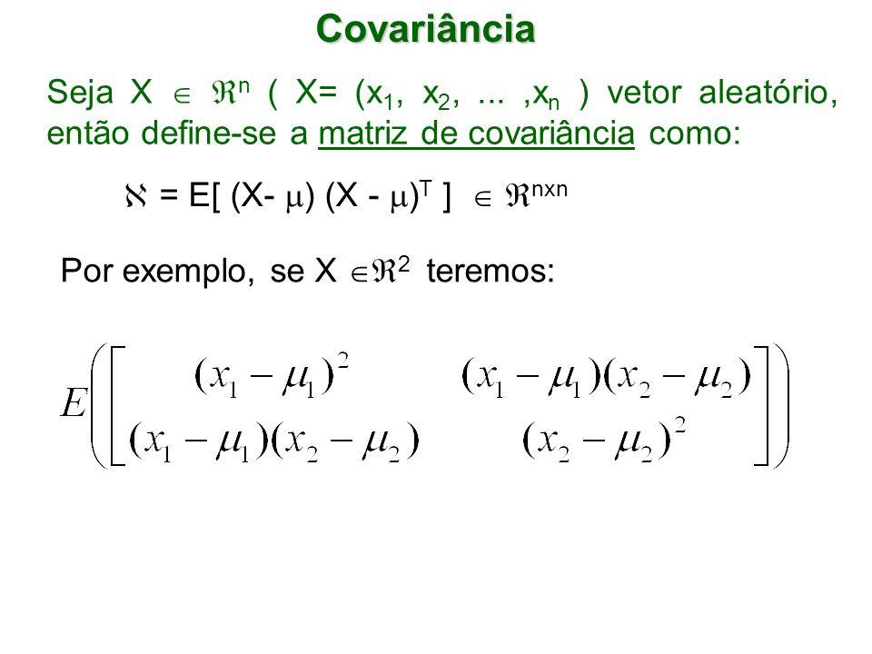 Covariância Seja X n ( X= (x 1, x 2,...,x n ) vetor aleatório, então define-se a matriz de covariância como: = E[ (X- ) (X - ) T ] nxn Por exemplo, se