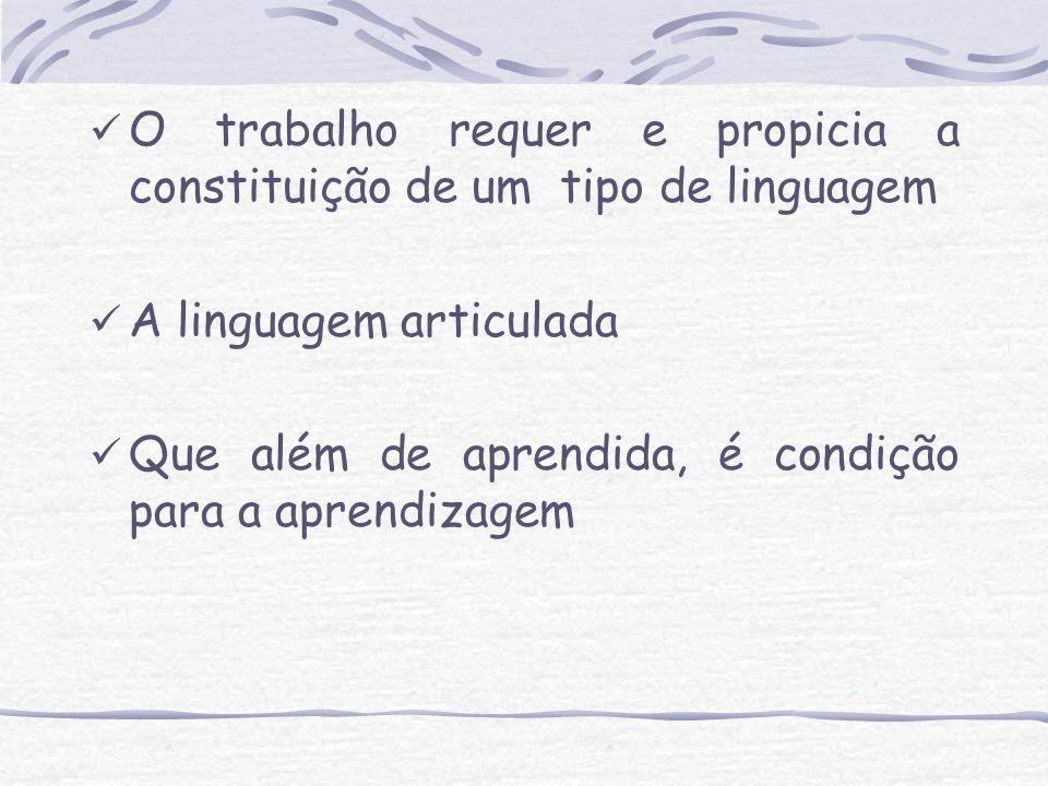 O trabalho requer e propicia a constituição de um tipo de linguagem A linguagem articulada Que além de aprendida, é condição para a aprendizagem