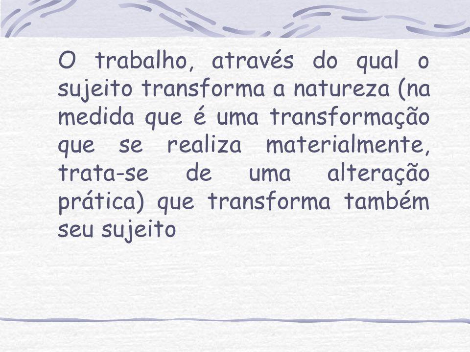 O trabalho, através do qual o sujeito transforma a natureza (na medida que é uma transformação que se realiza materialmente, trata-se de uma alteração
