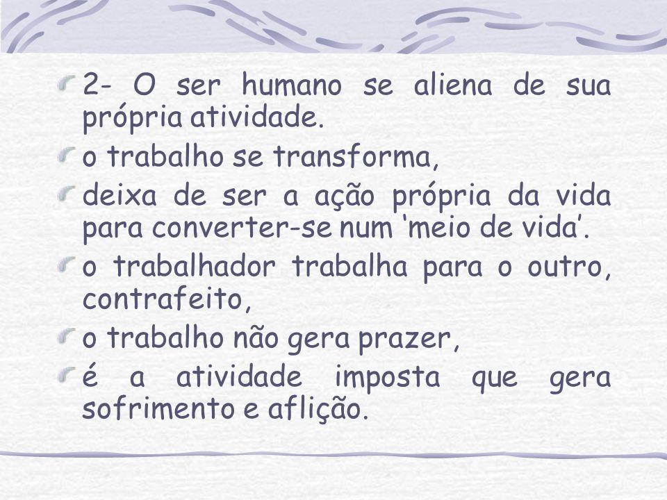 2- O ser humano se aliena de sua própria atividade. o trabalho se transforma, deixa de ser a ação própria da vida para converter-se num meio de vida.