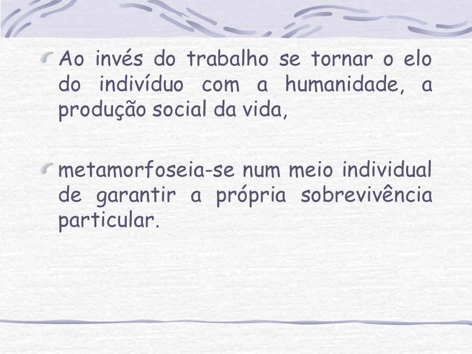 Ao invés do trabalho se tornar o elo do indivíduo com a humanidade, a produção social da vida, metamorfoseia-se num meio individual de garantir a próp