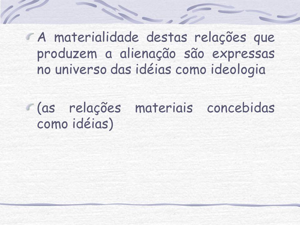 A materialidade destas relações que produzem a alienação são expressas no universo das idéias como ideologia (as relações materiais concebidas como id