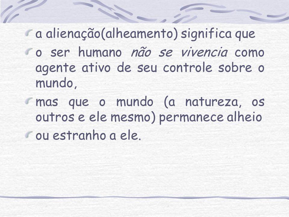 a alienação(alheamento) significa que o ser humano não se vivencia como agente ativo de seu controle sobre o mundo, mas que o mundo (a natureza, os ou