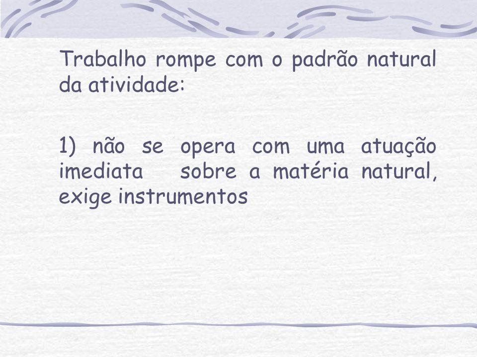 Trabalho rompe com o padrão natural da atividade: 1) não se opera com uma atuação imediata sobre a matéria natural, exige instrumentos